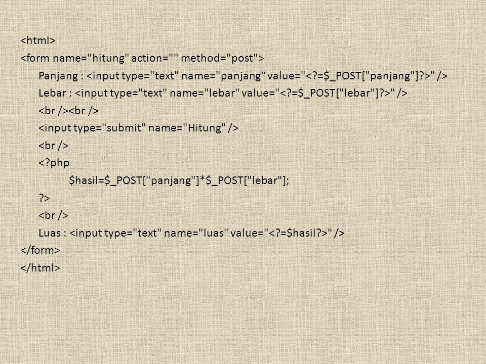<html> <form name= hitung action= method= post > Panjang : <input type= text name= panjang value= < =$_POST[ panjang ] > /> Lebar : <input type= text name= lebar value= < =$_POST[ lebar ] > /> <br /><br /> <input type= submit name= Hitung /> <br /> < php $hasil=$_POST[ panjang ]*$_POST[ lebar ]; > Luas : <input type= text name= luas value= < =$hasil > /> </form> </html>